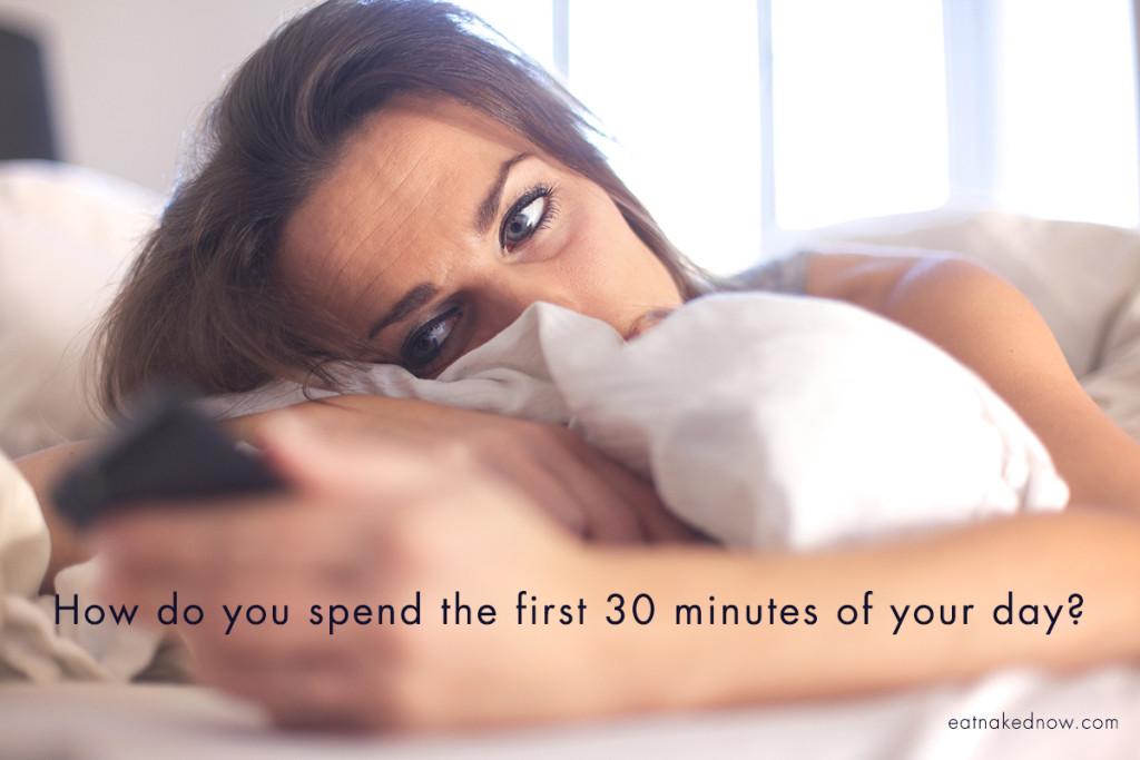 How do you spend the first 30 minutes of your day?     eatnakedkitchen.com